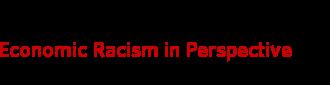 Economic Racism in Perspective