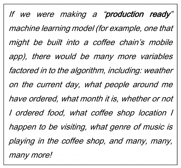 "If we were making a ""production ready"" machine learning model (for example, one that might be built into a coffee chain's mobile app), there would be many more variables factored in to the algorithm, including: weather on the current day, what people around me have ordered, what month it is, whether or not I ordered food, what coffee shop location I happen to be visiting, what genre of music is playing in the coffee shop, and many, many, many more!"